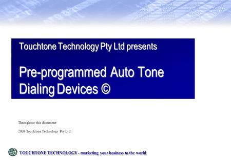 Touchtone Technology Pty Ltd presents Pre-programmed Auto Tone Dialing Devices © Throughout this document: 2003 Touchtone Technology Pty Ltd.