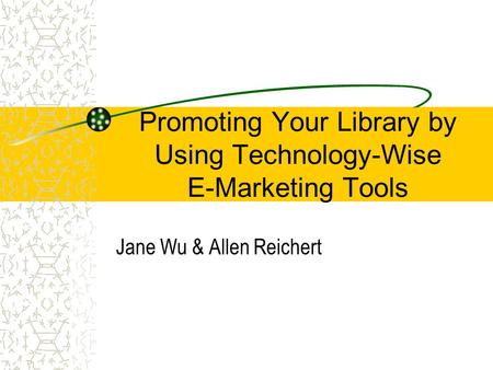 Promoting Your Library by Using Technology-Wise E-Marketing Tools Jane Wu & Allen Reichert.