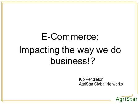 E-Commerce: Impacting the way we do business!? Kip Pendleton AgriStar Global Networks.
