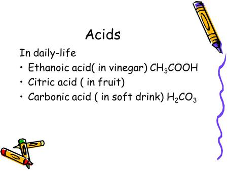 Acids In daily-life Ethanoic acid( in vinegar) CH 3 COOH Citric acid ( in fruit) Carbonic acid ( in soft drink) H 2 CO 3.