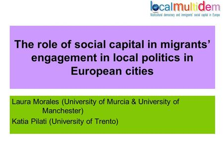 The role of social capital in migrants' engagement in local politics in European cities Laura Morales (University of Murcia & University of Manchester)