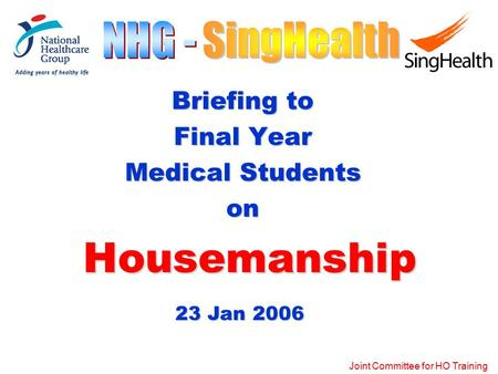 Joint Committee for HO Training Briefing to Final Year Medical Students on Housemanship Housemanship 23 Jan 2006.