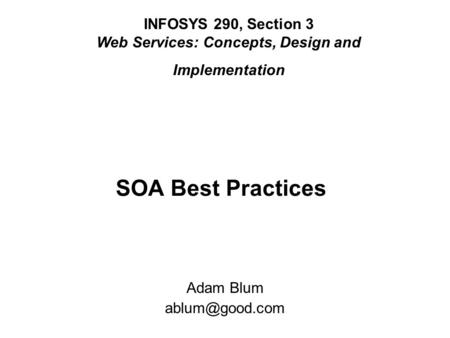 SOA Best Practices INFOSYS 290, Section 3 Web Services: Concepts, Design and Implementation Adam Blum
