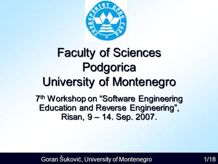 "Goran Šuković, University of Montenegro 1/18 Faculty of Sciences Podgorica University of Montenegro 7 th Workshop on ""Software Engineering Education and."