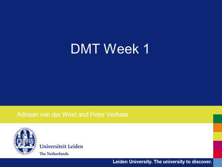Leiden University. The university to discover. DMT Week 1 Adriaan van der Weel and Peter Verhaar.