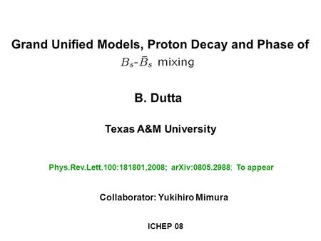 B. Dutta Texas A&M University Phys.Rev.Lett.100:181801,2008; arXiv:0805.2988; To appear Grand Unified Models, Proton Decay and Phase of Collaborator: Yukihiro.