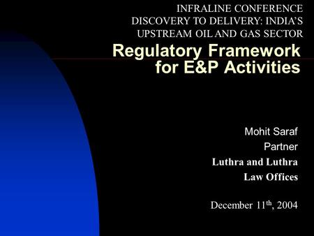 Regulatory Framework for E&P Activities Mohit Saraf Partner Luthra and Luthra Law Offices December 11 th, 2004 INFRALINE CONFERENCE DISCOVERY TO DELIVERY: