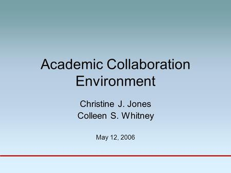 Academic Collaboration Environment Christine J. Jones Colleen S. Whitney May 12, 2006.
