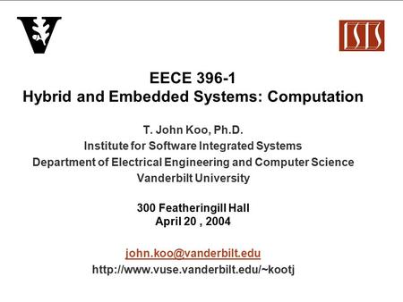 EECE 396-1 Hybrid and Embedded Systems: Computation T. John Koo, Ph.D. Institute for Software Integrated Systems Department of Electrical Engineering and.