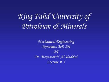 King Fahd University of Petroleum & Minerals Mechanical Engineering Dynamics ME 201 BY Dr. Meyassar N. Al-Haddad Lecture # 3.