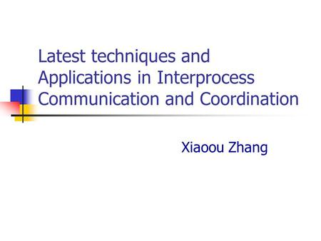Latest techniques and Applications in Interprocess Communication and Coordination Xiaoou Zhang.