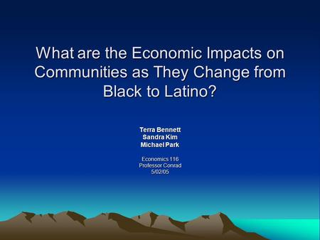 What are the Economic Impacts on Communities as They Change from Black to Latino? Terra Bennett Sandra Kim Michael Park Economics 116 Professor Conrad.