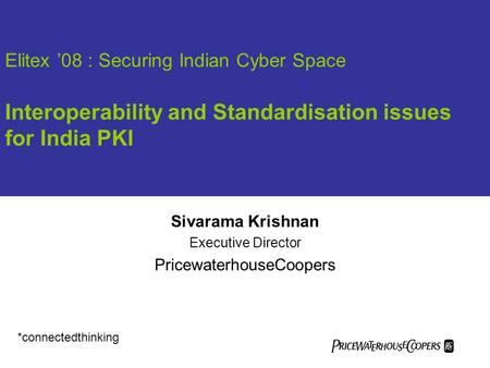 Elitex '08 : Securing Indian Cyber Space Interoperability and Standardisation issues for India PKI Sivarama Krishnan Executive Director PricewaterhouseCoopers.