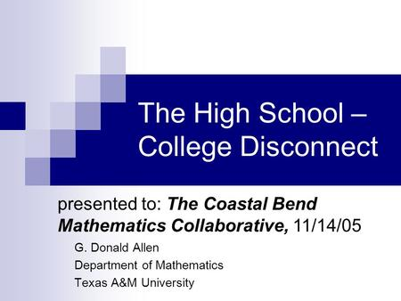 The High School – College Disconnect G. Donald Allen Department of Mathematics Texas A&M University presented to: The Coastal Bend Mathematics Collaborative,