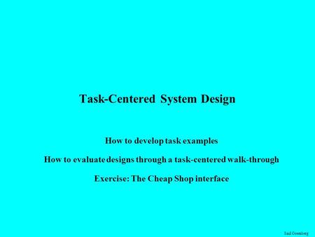 Saul Greenberg Task-Centered System Design How to develop task examples How to evaluate designs through a task-centered walk-through Exercise: The Cheap.