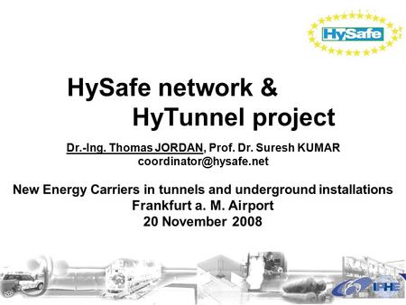 HySafe network & HyTunnel project Dr.-Ing. Thomas JORDAN, Prof. Dr. Suresh KUMAR New Energy Carriers in tunnels and underground.
