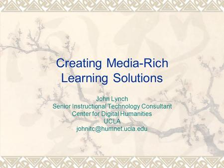 Creating Media-Rich Learning Solutions John Lynch Senior Instructional Technology Consultant Center for Digital Humanities UCLA