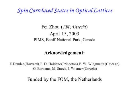 Spin Correlated States in Optical Lattices Fei Zhou ( ITP, Utrecht ) April 15, 2003 PIMS, Banff National Park, Canada Acknowledgement: E.Demler (Harvard),
