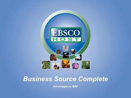 Business Source Complete Advantages vs. BSP. Business Source Complete Unique Full-Text Content vs. Business Source Premier.