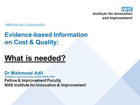IFMH Study day – 24 February 2011 Evidence-based Information on Cost & Quality: What is needed? Dr Mahmood Adil CertHEcon, DipHInformatics, MHSM, FRCP,