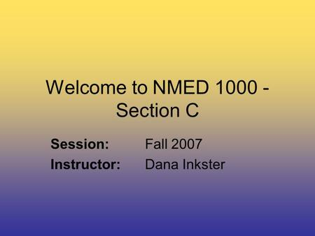 Welcome to NMED 1000 - Section C Session:Fall 2007 Instructor:Dana Inkster.