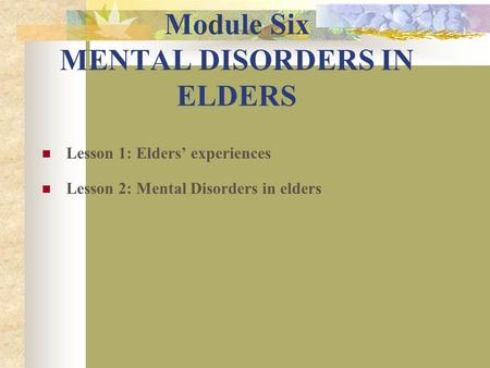 Module Six MENTAL DISORDERS IN ELDERS Lesson 1: Elders' experiences Lesson 2: Mental Disorders in elders.