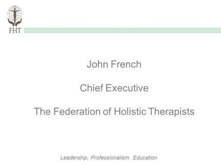 Guidelines of Use Leadership, Professionalism, Education John French Chief Executive The Federation of Holistic Therapists.