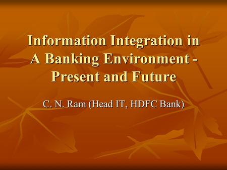 Information Integration in A Banking Environment - Present and Future C. N. Ram (Head IT, HDFC Bank)