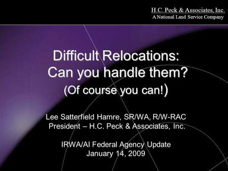 H.C. Peck & Associates, Inc. A National Land Service Company Difficult Relocations: Can you handle them? (Of course you can! ) Difficult Relocations: Can.