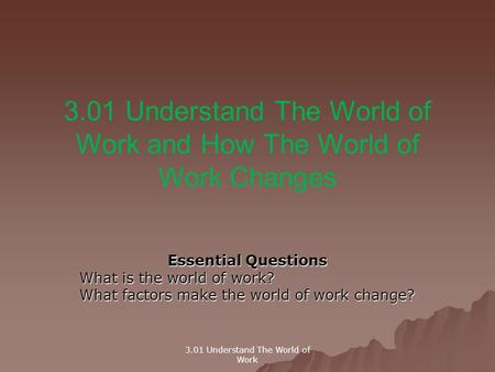 3.01 Understand The World of Work and How The World of Work Changes Essential Questions What is the world of work? What factors make the world of work.