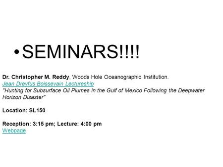 SEMINARS!!!! Dr. Christopher M. Reddy, Woods Hole Oceanographic Institution. Jean Dreyfus Boissevain Lectureship Hunting for Subsurface Oil Plumes in.