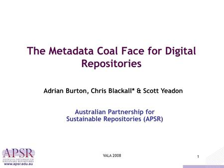 1 www.apsr.edu.au VALA 2008 1 The Metadata Coal Face for Digital Repositories Australian Partnership for Sustainable Repositories (APSR) Adrian Burton,