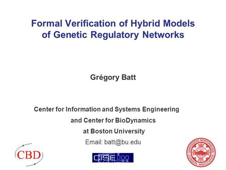 Formal Verification of Hybrid Models of Genetic Regulatory Networks Grégory Batt Center for Information and Systems Engineering and Center for BioDynamics.