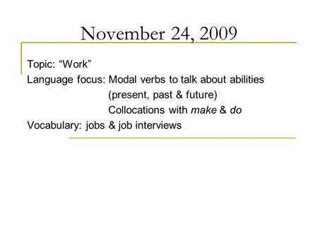 "November 24, 2009 Topic: ""Work"" Language focus: Modal verbs to talk about abilities (present, past & future) Collocations with make & do Vocabulary: jobs."