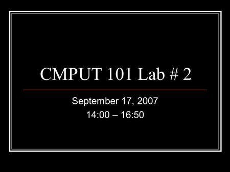 CMPUT 101 Lab # 2 September 17, 2007 14:00 – 16:50.