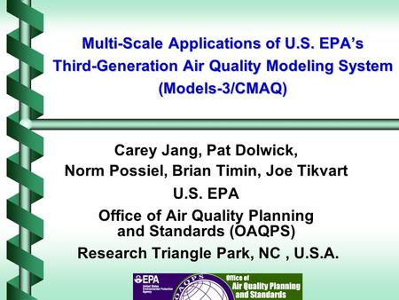 Multi-Scale Applications of U.S. EPA's Third-Generation Air Quality Modeling System (Models-3/CMAQ) Carey Jang, Pat Dolwick, Norm Possiel, Brian Timin,