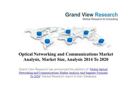 Optical Networking and Communications Market Analysis, Market Size, Analysis 2014 To 2020 Grand View Research has announced the addition of  Global Optical.