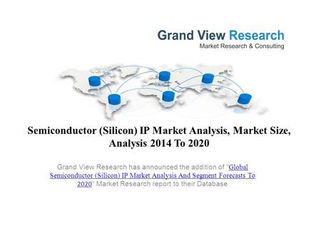Semiconductor (Silicon) IP Market Analysis, Market Size, Analysis 2014 To 2020 Grand View Research has announced the addition of  Global Semiconductor.