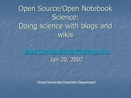 Open Source/Open Notebook Science: Doing science with blogs and wikis Jan 20, 2007 Drexel University Chemistry Department.