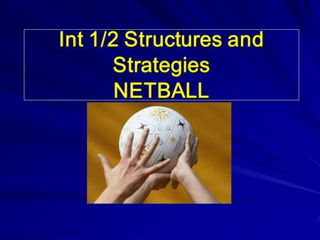 Int 1/2 Structures and Strategies NETBALL. In this block, we will learn: (1)