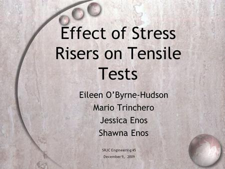 Effect of Stress Risers on Tensile Tests Eileen O'Byrne-Hudson Mario Trinchero Jessica Enos Shawna Enos SRJC Engineering 45 December 9, 2009.