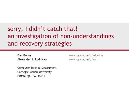 Sorry, I didn't catch that! – an investigation of non-understandings and recovery strategies Dan Bohuswww.cs.cmu.edu/~dbohus Alexander I. Rudnickywww.cs.cmu.edu/~air.