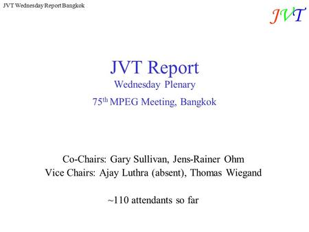 JVT Wednesday Report Bangkok JVTJVT JVT Report Wednesday Plenary 75 th MPEG Meeting, Bangkok Co-Chairs: Gary Sullivan, Jens-Rainer Ohm Vice Chairs: Ajay.