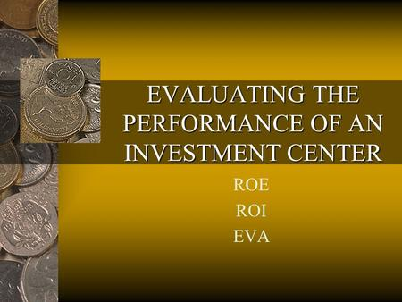 EVALUATING THE PERFORMANCE OF AN INVESTMENT CENTER ROE ROI EVA.