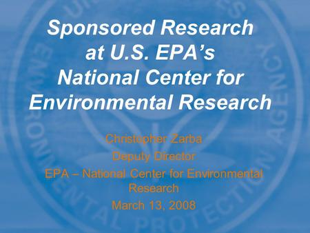 Christopher Zarba Deputy Director EPA – National Center <strong>for</strong> <strong>Environmental</strong> Research March 13, 2008 Sponsored Research at U.S. EPA's National Center <strong>for</strong>.
