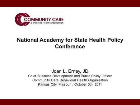 National Academy for State Health Policy Conference Joan L. Erney, JD Chief Business Development and Public Policy Officer Community Care Behavioral Health.