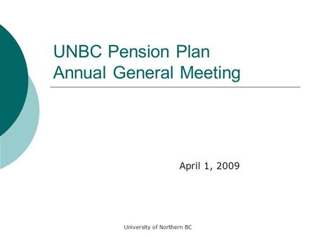 University of Northern BC UNBC Pension Plan Annual General Meeting April 1, 2009.