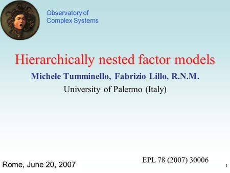 1 Hierarchically nested factor models Michele Tumminello, Fabrizio Lillo, R.N.M. University of Palermo (Italy) Rome, June 20, 2007 Observatory of Complex.