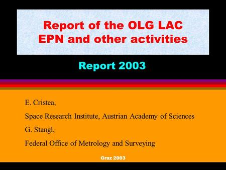 Graz 2003 Report of the OLG LAC EPN and other activities Report 2003 E. Cristea, Space Research Institute, Austrian Academy of Sciences G. Stangl, Federal.