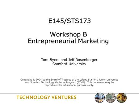 E145/STS173 Workshop B Entrepreneurial Marketing E145/STS173 Workshop B Entrepreneurial Marketing Tom Byers and Jeff Rosenberger Stanford University Copyright.